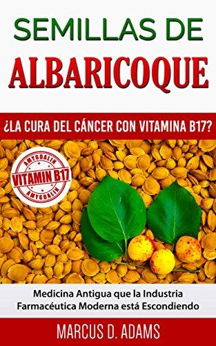 Semillas de Albaricoque - ¿La Cura del Cáncer con Vitamina B17?: Medicina Antigua
