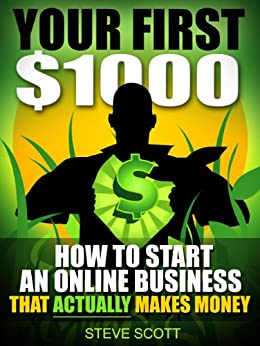 Your First $1000 - How to Start an Online Business that Actually Makes Money by [Scott, Steve]