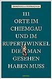 111 Orte im Chiemgau und im Rupertiwinkel, die man gesehen haben muss: Reiseführer