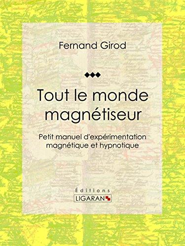 Tout le monde magnétiseur: Petit manuel d'expérimentation magnétique et hypnotique par Fernand Girod