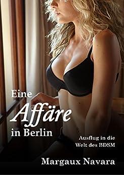 Eine Affäre in Berlin: Ausflug in die Welt des BDSM von [Navara, Margaux]