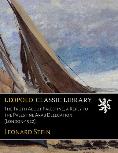 The Truth About Palestine, a Reply to the Palestine Arab Delegation. [London-1922] por Leonard Stein