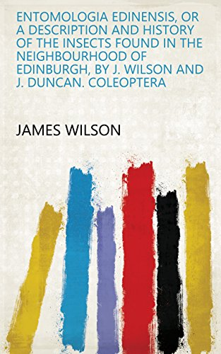 Entomologia Edinensis, or A description and history of the insects found in the neighbourhood of Edinburgh, by J. Wilson and J. Duncan. Coleoptera (English Edition)