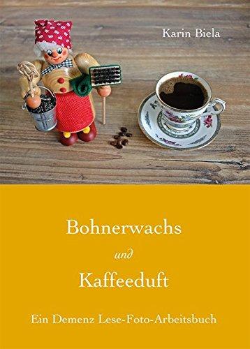 Bohnerwachs und Kaffeeduft: Ein Demenz Lese-Foto-Arbeitsbuch