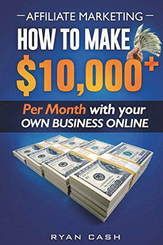 Affiliate Marketing: How to Make 10,000+ Per Month With Your Own Online Business