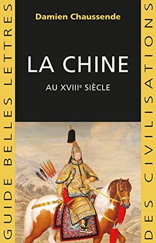 La Chine au XVIIIe siècle: L'apogée de l'empire sino-mandchou des Qing (Guides Belles Lettres des civilisations t. 35) par Damien Chaussende
