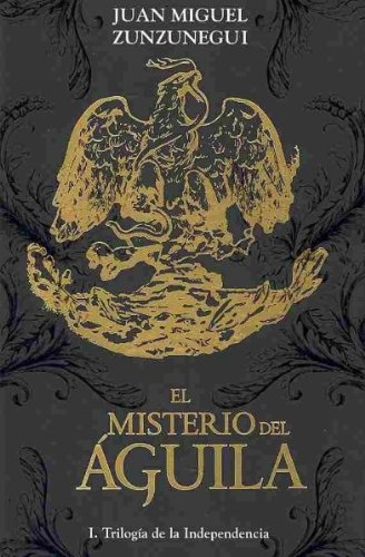 El misterio del aguila/The Mystery of the Eagle: Trilogia De La Independencia/Trilogy of Independence por Juan Miguel Zunzunegui