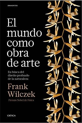 El mundo como obra de arte: En busca del diseño profundo de la naturaleza por Frank Wilczek