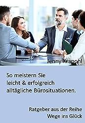 So meistern Sie leicht & erfolgreich alltägliche Bürosituationen: Ratgeber aus der Reihe Wege ins Glück