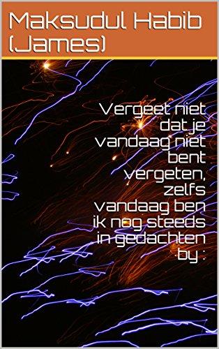 Vergeet niet dat je vandaag niet bent vergeten, zelfs vandaag ben ik nog steeds in gedachten by : (Dutch Edition) por Maksudul Habib (James)
