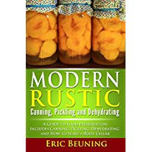Modern Rustic: Canning, Pickling and Dehydrating: A Guide to Food Preservation – Includes Canning, Pickling, Dehydrating and How to Start a Root Cellar (English Edition)