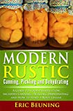 Modern Rustic: Canning, Pickling and Dehydrating: A Guide to Food Preservation – Includes Canning, Pickling, Dehydrating and How to Start a Root Cellar