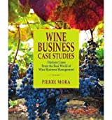 [(Wine Business Case Studies: Thirteen Cases from the Real World of Wine Business Management )] [Author: Pierre Mora] [Feb-2014]