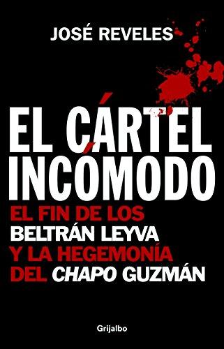 El Cartel Incomodo: El Fin de los Beltran Leyva y la Hegemonia del Chapo Guzman por Jose Reveles