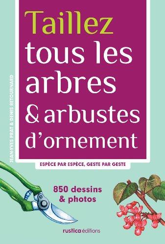 Taillez tous les arbres & arbustes d'ornement : Espèce par espèce, geste par geste par Denis Retournard, Jean-Yves Prat