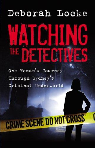 Watching the Detectives: One Woman\'s Journey Through Sydney\'s Criminal U nderworld (English Edition)