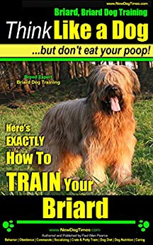 Briard, Briard Dog Training   Think Like a Dog, But Don't Eat Your Poop!   Breed Expert Briard Dog Training  : Here's EXACTLY How To Train Your Briard by [Pearce (Briard Puppy training), Paul Allen]
