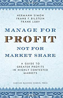 Manage For Profit, Not For Market Share: A Guide to Greater Profits In Highly Contested Markets by [Simon, Hermann, Bilstein, Frank F., Luby, Frank]