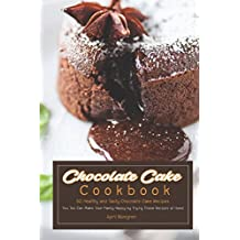 Chocolate Cake Cookbook: 50 Healthy and Tasty Chocolate Cake Recipes - You Too Can Make Your Family Happy by Trying These Recipes at Home