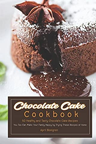 Chocolate Cake Cookbook: 50 Healthy and Tasty Chocolate Cake Recipes - You Too Can Make Your Family Happy by Trying These Recipes at