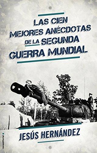 Las cien mejores anécdotas de la II Guerra Mundial (No Ficcion (roca)) por Jesús Hernández