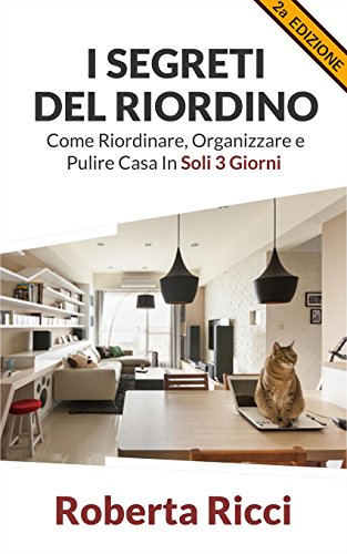 I Segreti Del Riordino: Come Riordinare, Organizzare e Pulire Casa in Soli 3 Giorni! (Riordino, Pulire casa, Organizzazione, Feng shui, Decluttering, Casa, Depressione)