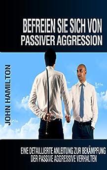 Befreien Sie Sich Von Passiver Aggression: Eine Detaillierte Anleitung Zur Bekämpfung Der Passive Aggressive Verhalten