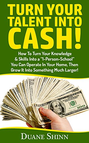 """Turn Your Talent Into Cash!: How To Turn Your Knowledge & Skills Into a """"1-Person-School"""" You Can Operate In Your Home, Then Grow It Into Something Much Larger! (English Edition)"""