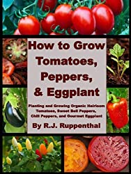 How to Grow Tomatoes, Peppers, and Eggplant: Planting and Growing Organic Heirloom Tomatoes, Sweet Bell Peppers, Chili Peppers, and Gourmet Eggplant (English Edition)