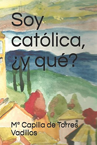 Soy católica, ¿y qué? por Mª Capilla de Torres Vadillos