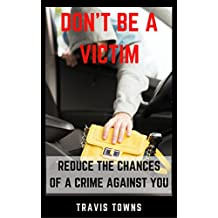 Don't Be A Victim: Reduce The Chances Of A Crime Against You (English Edition)