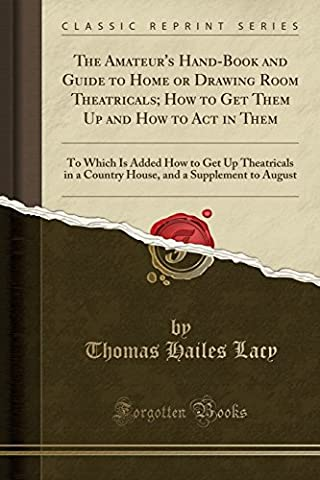 The Amateur's Hand-Book and Guide to Home or Drawing Room Theatricals; How to Get Them Up and How to Act in Them: To Which Is Added How to Get Up ... and a Supplement to August (Classic