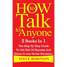 How To Talk To Anyone: 2 Books In 1. The Step By Step Guide To Get Rid Of Shyness And Shine In Any Social Situation