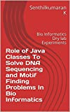 Role of Java Classes To Solve DNA Sequencing and Motif Finding Problems In Bio Informatics: Bio Informatics Dry lab Experiments (English Edition)