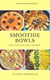 Smoothie Bowls: 30 fruchtig- grüne Rezepte für Einsteiger und Kenner (German Edition)