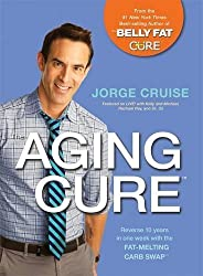 The Aging Cure: Reverse 10 Years in One Week with the Fat-Melting Carb SwapTM by Jorge Cruise (2015-10-27)