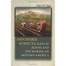 Impossible Subjects: Illegal Aliens & the Making of Modern a: Illegal Aliens and the Making of Modern America (Politics and Society in Twentieth-Century America)