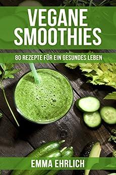 Vegan: Vegane Smoothies - 80 Rezepte für ein gesundes Leben! (Smoothie Rezeptbuch, Smoothie Rezepte Buch, Smoothie Buch)
