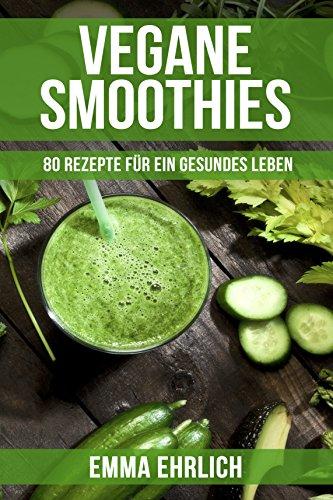 Leben Vanille Vitamine (Vegan: Vegane Smoothies - 80 Rezepte für ein gesundes Leben! (Smoothie Rezeptbuch, Smoothie Rezepte Buch, Smoothie Buch))