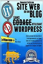 Comment Creer un Site Web ou un Blog Avec Wordpress Sans Codage: Sur votre propre nom de domaine, le tout en moins de 2 heures! (THE MAKE MONEY FROM HOME LIONS CLUB) by Mike Omar (2013-05-10)