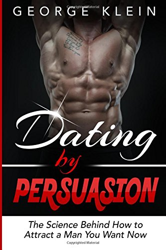 Dating by Persuasion: The Science behind How to Attract a Man You Want Now (Dating Advice for Women, How to Attract Men)