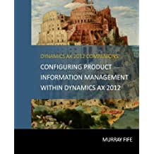Configuring Product Information Management within Dynamics AX 2012 (Dynamics AX 2012 Barebones Configuration Guides) (Volume 7) by Murray Fife (2015-04-18)