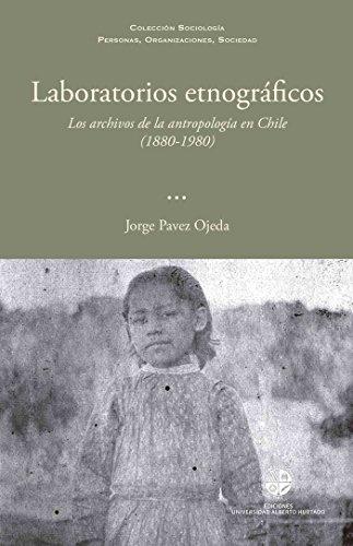 Laboratorios etnográficos: Los archivos de la antropología en Chile (1880-1980)
