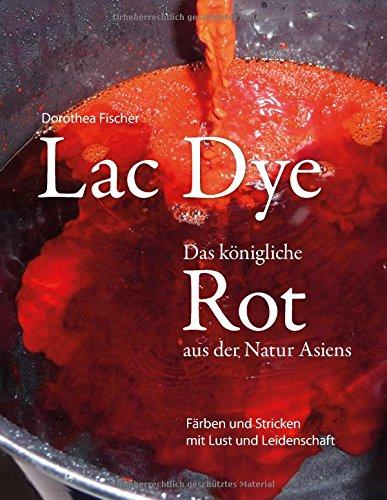 Preisvergleich Produktbild Lac Dye - Das königliche Rot aus der Natur Asiens: Färben und Stricken mit Lust und Leidenschaft
