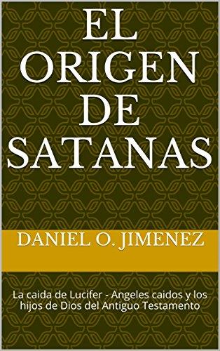 El origen de Satanas: La caida de Lucifer - Angeles caidos y los hijos de Dios del Antiguo Testamento (Serie de Estudios Bíblicos nº 1)