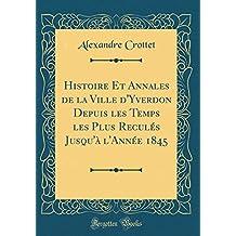 Histoire Et Annales de la Ville d'Yverdon Depuis les Temps les Plus Reculés Jusqu'à l'Année 1845 (Classic Reprint)