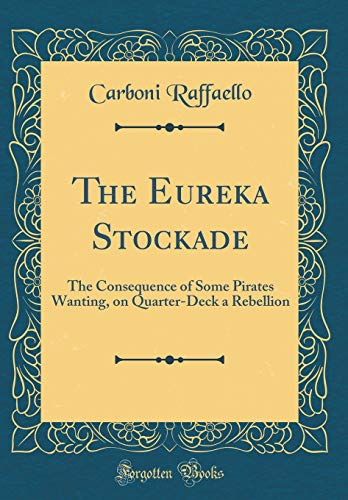 The Eureka Stockade: The Consequence of Some Pirates Wanting, on Quarter-Deck a Rebellion (Classic Reprint)