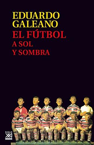 El fútbol a sol y sombra (Biblioteca Eduardo Galeano nº 17) por EDUARDO GALEANO
