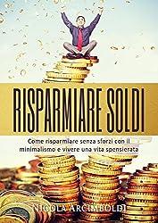 Risparmiare soldi: Come risparmiare senza sforzi con il minimalismo e vivere una vita spensierata (Italian Edition)