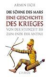 Die Söhne des Mars: Eine Geschichte des Krieges von der Steinzeit bis zum Ende der Antike - Armin Eich